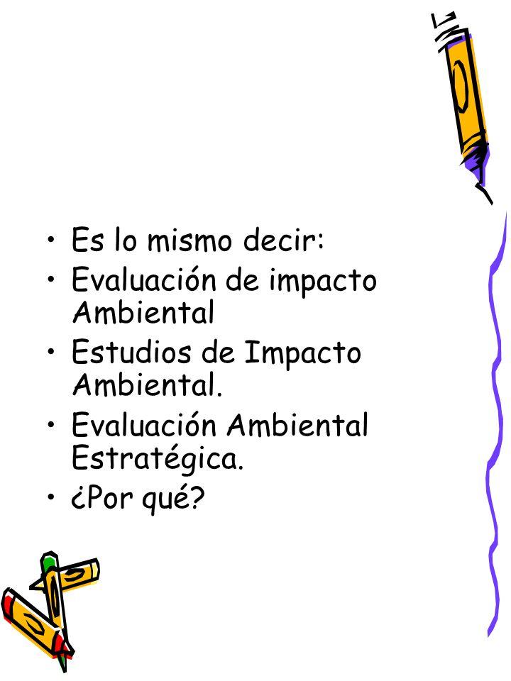 Es lo mismo decir: Evaluación de impacto Ambiental. Estudios de Impacto Ambiental. Evaluación Ambiental Estratégica.