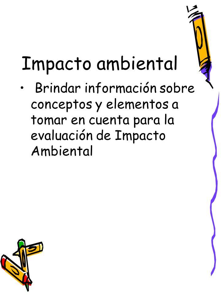 Impacto ambiental Brindar información sobre conceptos y elementos a tomar en cuenta para la evaluación de Impacto Ambiental.