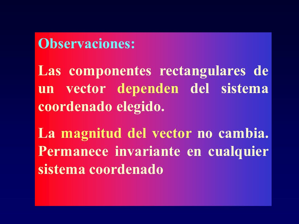 Observaciones:Las componentes rectangulares de un vector dependen del sistema coordenado elegido.