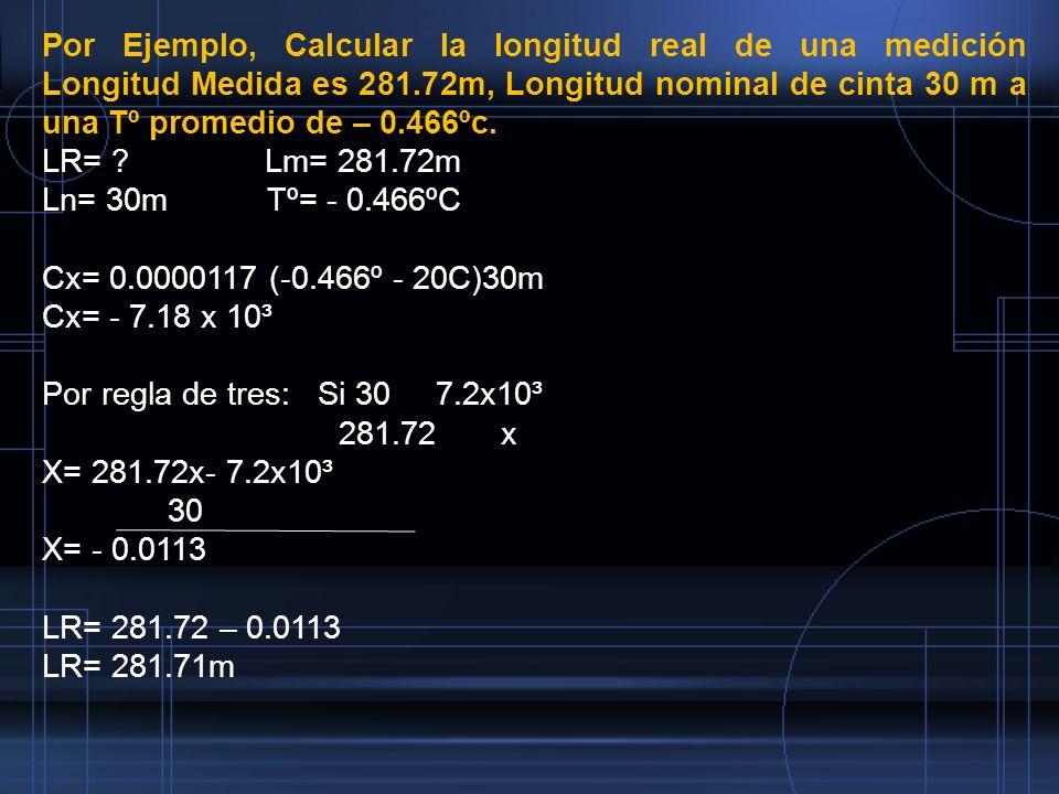 Por Ejemplo, Calcular la longitud real de una medición Longitud Medida es 281.72m, Longitud nominal de cinta 30 m a una Tº promedio de – 0.466ºc.