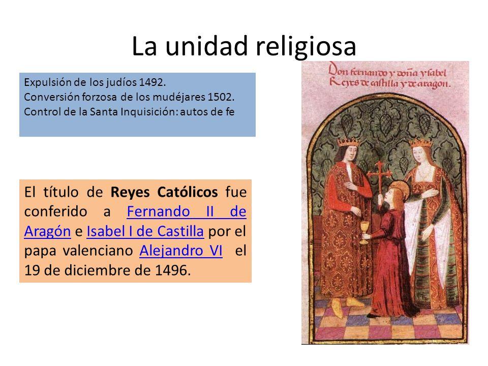 La unidad religiosaExpulsión de los judíos 1492. Conversión forzosa de los mudéjares 1502. Control de la Santa Inquisición: autos de fe.