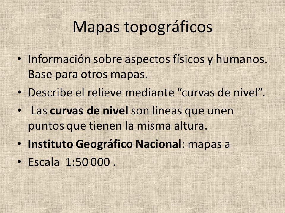 Mapas topográficos Información sobre aspectos físicos y humanos. Base para otros mapas. Describe el relieve mediante curvas de nivel .