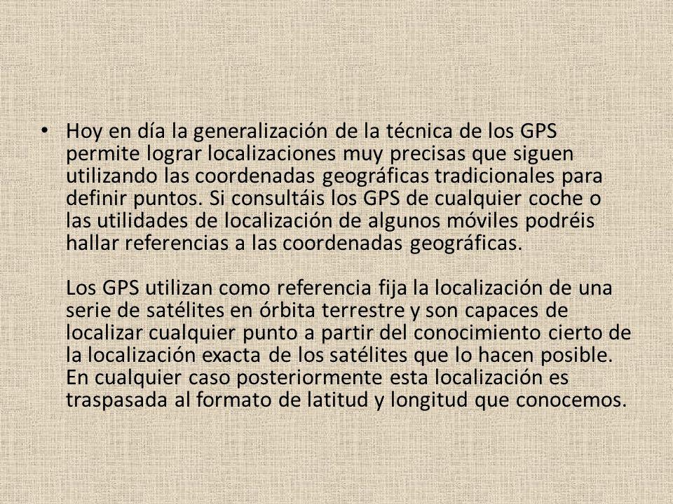 Hoy en día la generalización de la técnica de los GPS permite lograr localizaciones muy precisas que siguen utilizando las coordenadas geográficas tradicionales para definir puntos.