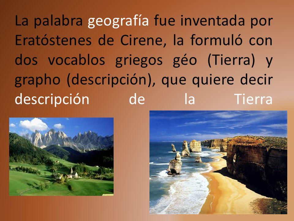 La palabra geografía fue inventada por Eratóstenes de Cirene, la formuló con dos vocablos griegos géo (Tierra) y grapho (descripción), que quiere decir descripción de la Tierra