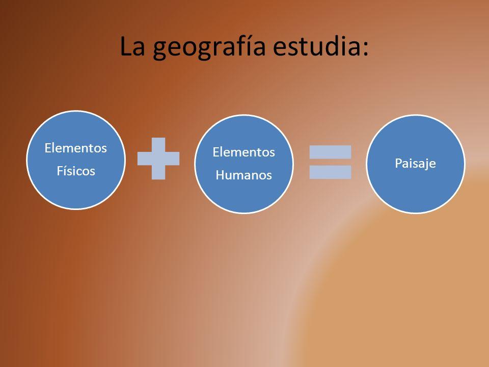 La geografía estudia: Elementos Físicos Humanos Paisaje
