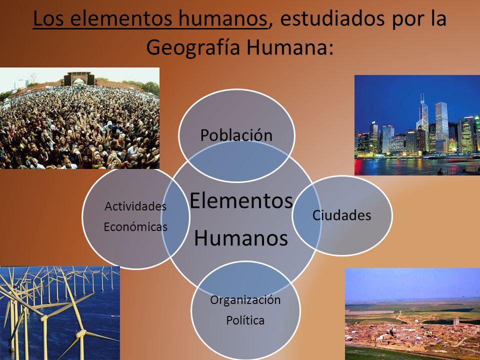Los elementos humanos, estudiados por la Geografía Humana: