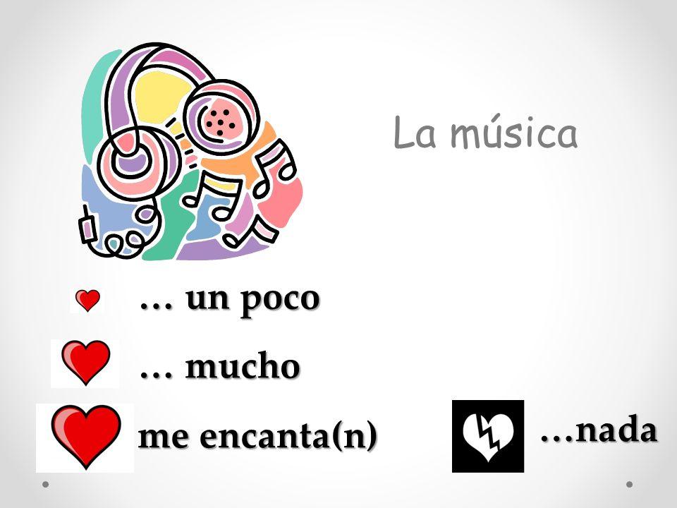 La música … un poco … mucho …nada me encanta(n)