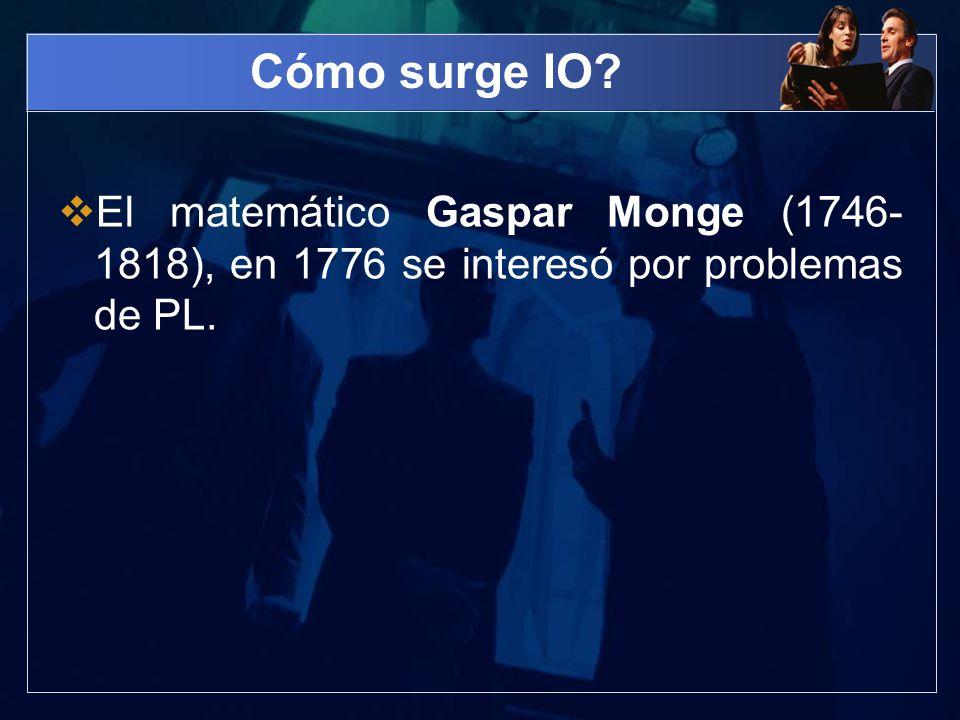 Cómo surge IO El matemático Gaspar Monge (1746-1818), en 1776 se interesó por problemas de PL.