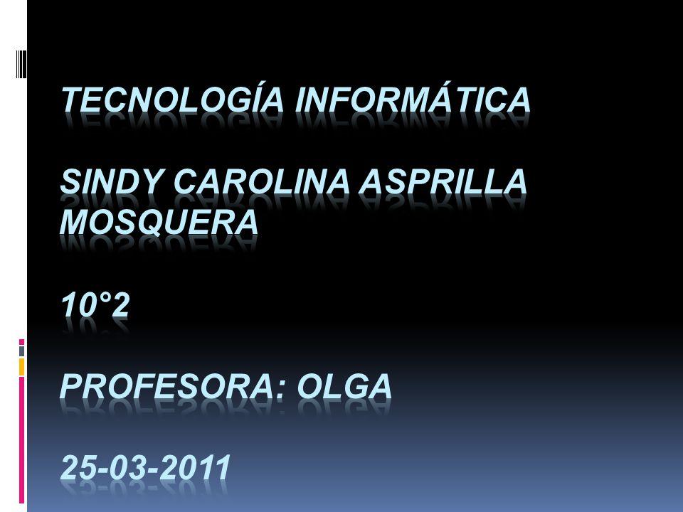 Tecnología informática Sindy carolina Asprilla Mosquera 10°2 profesora: Olga 25-03-2011