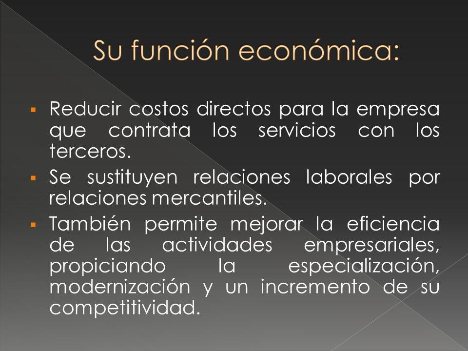 Su función económica: Reducir costos directos para la empresa que contrata los servicios con los terceros.