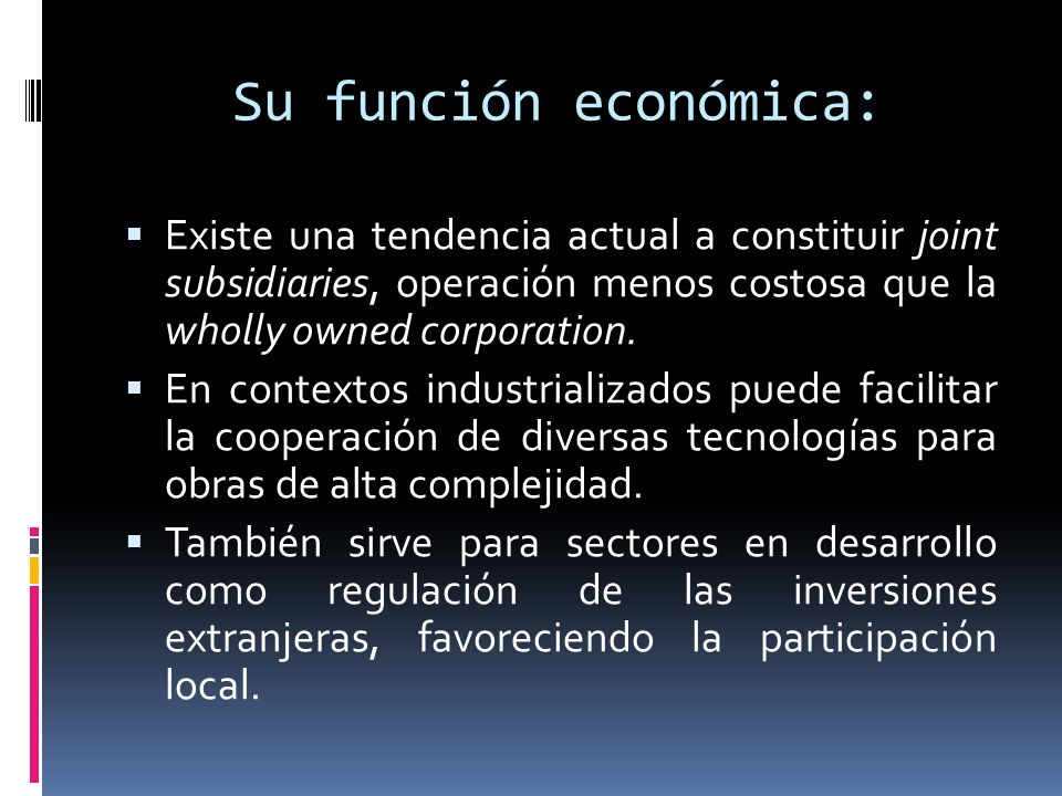 Su función económica:Existe una tendencia actual a constituir joint subsidiaries, operación menos costosa que la wholly owned corporation.