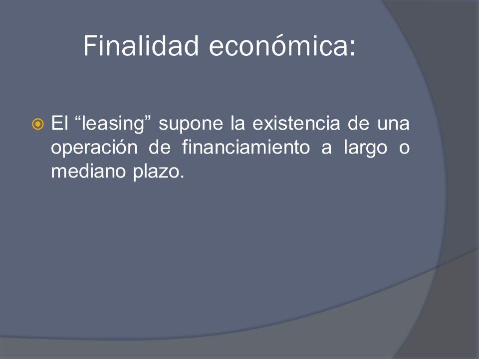 Finalidad económica: El leasing supone la existencia de una operación de financiamiento a largo o mediano plazo.
