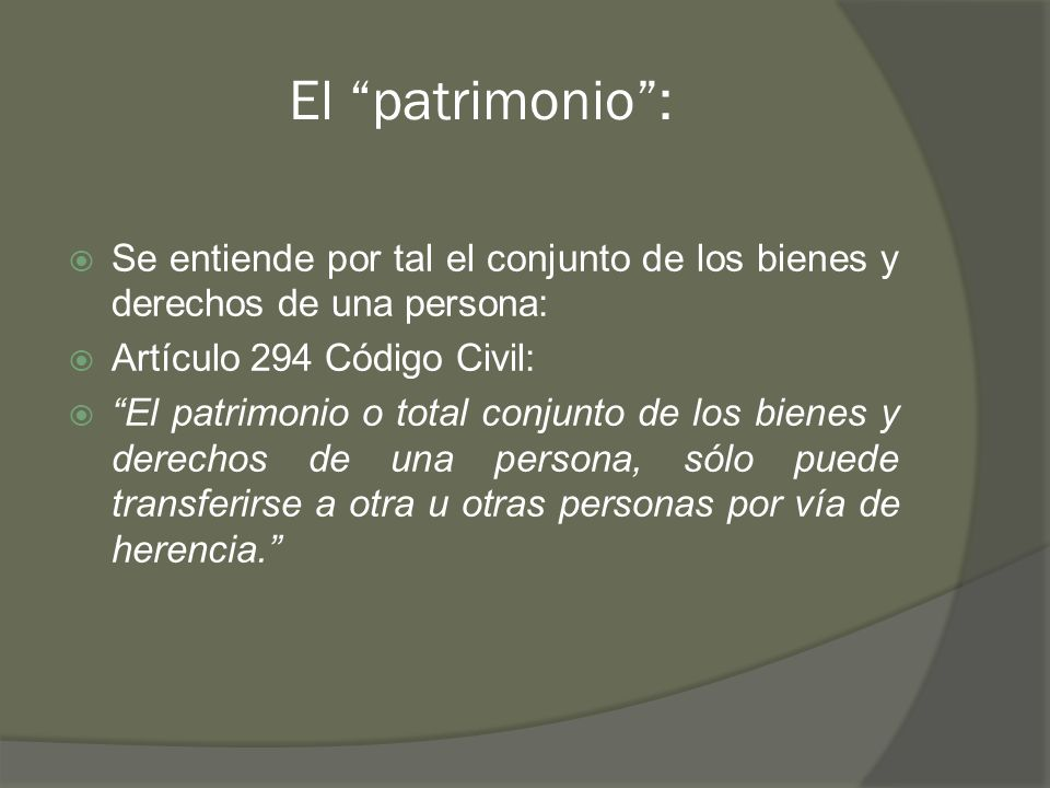 El patrimonio : Se entiende por tal el conjunto de los bienes y derechos de una persona: Artículo 294 Código Civil:
