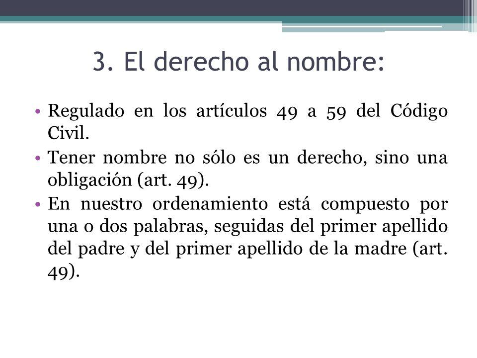 3. El derecho al nombre:Regulado en los artículos 49 a 59 del Código Civil. Tener nombre no sólo es un derecho, sino una obligación (art. 49).
