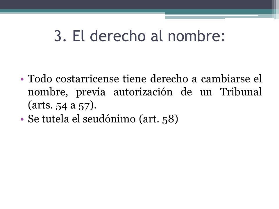 3. El derecho al nombre:Todo costarricense tiene derecho a cambiarse el nombre, previa autorización de un Tribunal (arts. 54 a 57).