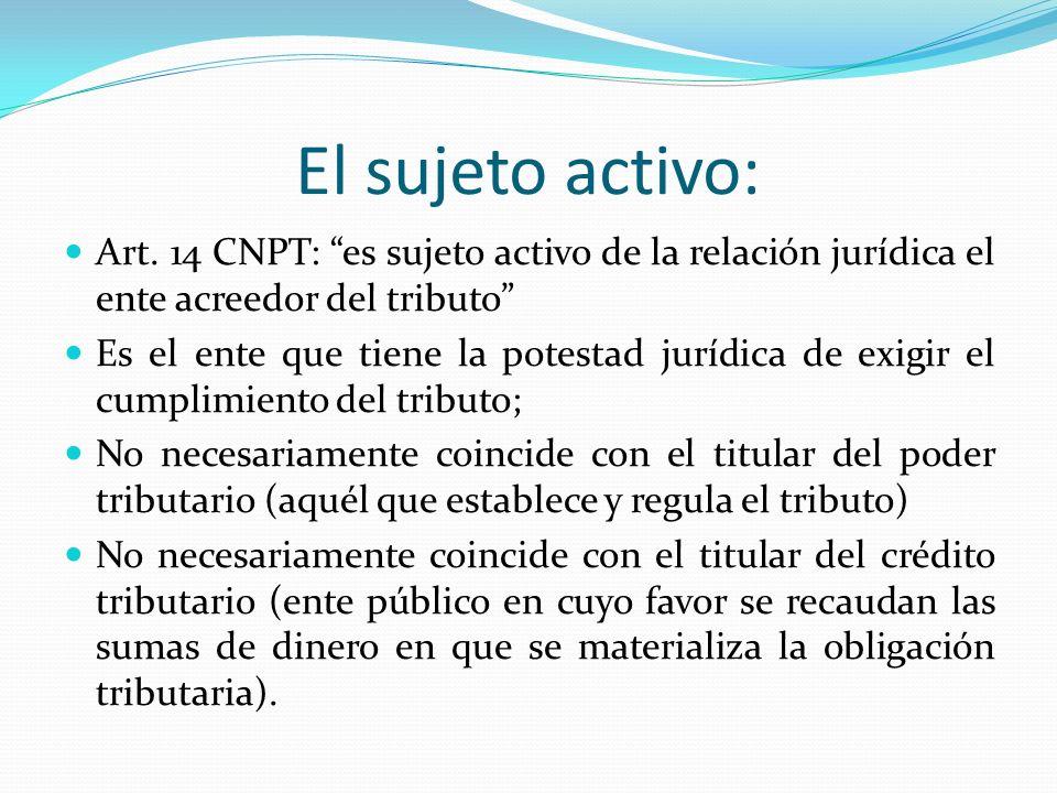 El sujeto activo: Art. 14 CNPT: es sujeto activo de la relación jurídica el ente acreedor del tributo