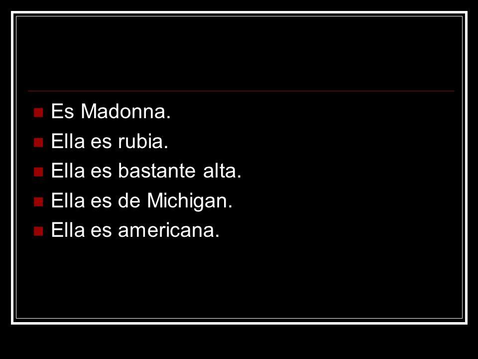 Es Madonna. Ella es rubia. Ella es bastante alta. Ella es de Michigan. Ella es americana.