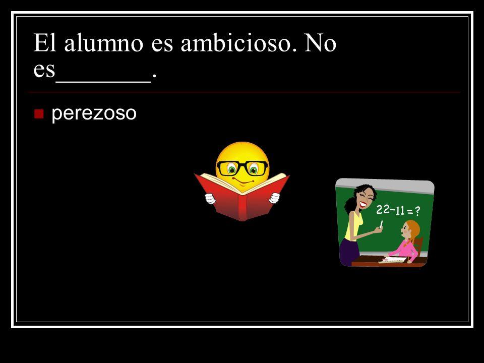 El alumno es ambicioso. No es_______.