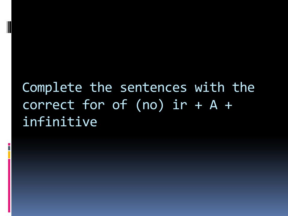 Complete the sentences with the correct for of (no) ir + A + infinitive