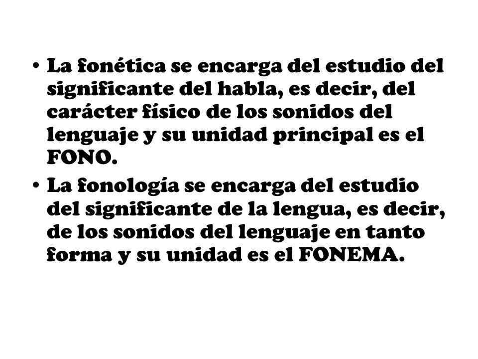 La fonética se encarga del estudio del significante del habla, es decir, del carácter físico de los sonidos del lenguaje y su unidad principal es el FONO.