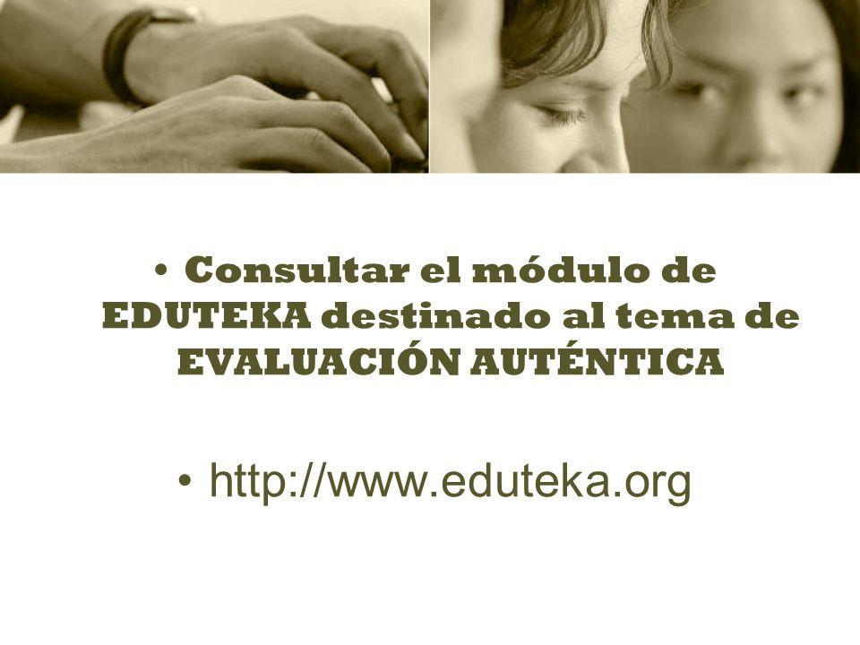 Consultar el módulo de EDUTEKA destinado al tema de EVALUACIÓN AUTÉNTICA