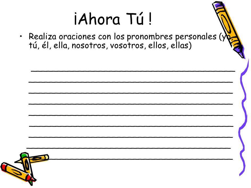 ¡Ahora Tú !Realiza oraciones con los pronombres personales (yo, tú, él, ella, nosotros, vosotros, ellos, ellas)