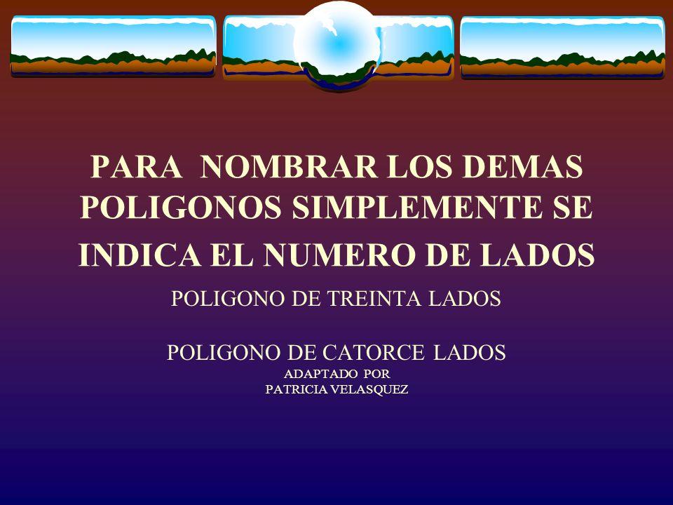 PARA NOMBRAR LOS DEMAS POLIGONOS SIMPLEMENTE SE INDICA EL NUMERO DE LADOS