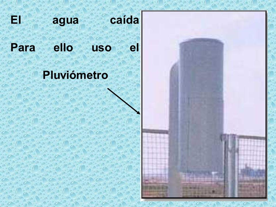 El agua caída Para ello uso el Pluviómetro
