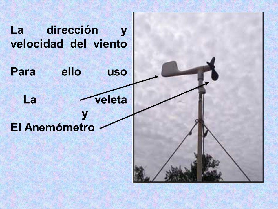 La dirección y velocidad del viento Para ello uso La veleta y El Anemómetro