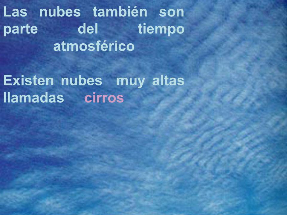 Las nubes también son parte del tiempo atmosférico Existen nubes muy altas llamadas cirros