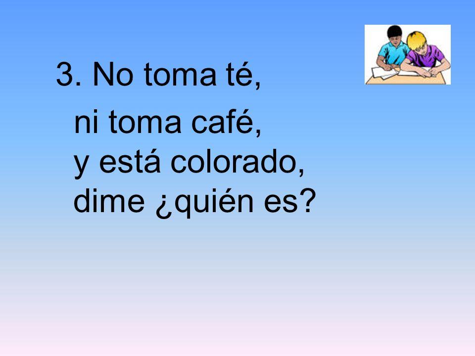 3. No toma té, ni toma café, y está colorado, dime ¿quién es