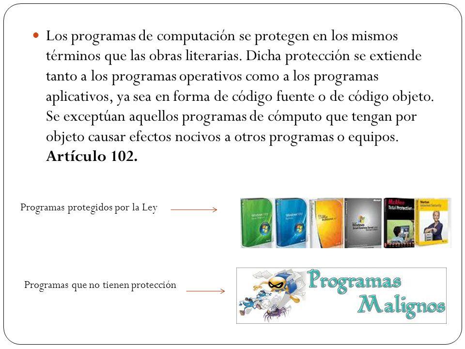 Los programas de computación se protegen en los mismos términos que las obras literarias. Dicha protección se extiende tanto a los programas operativos como a los programas aplicativos, ya sea en forma de código fuente o de código objeto. Se exceptúan aquellos programas de cómputo que tengan por objeto causar efectos nocivos a otros programas o equipos. Artículo 102.