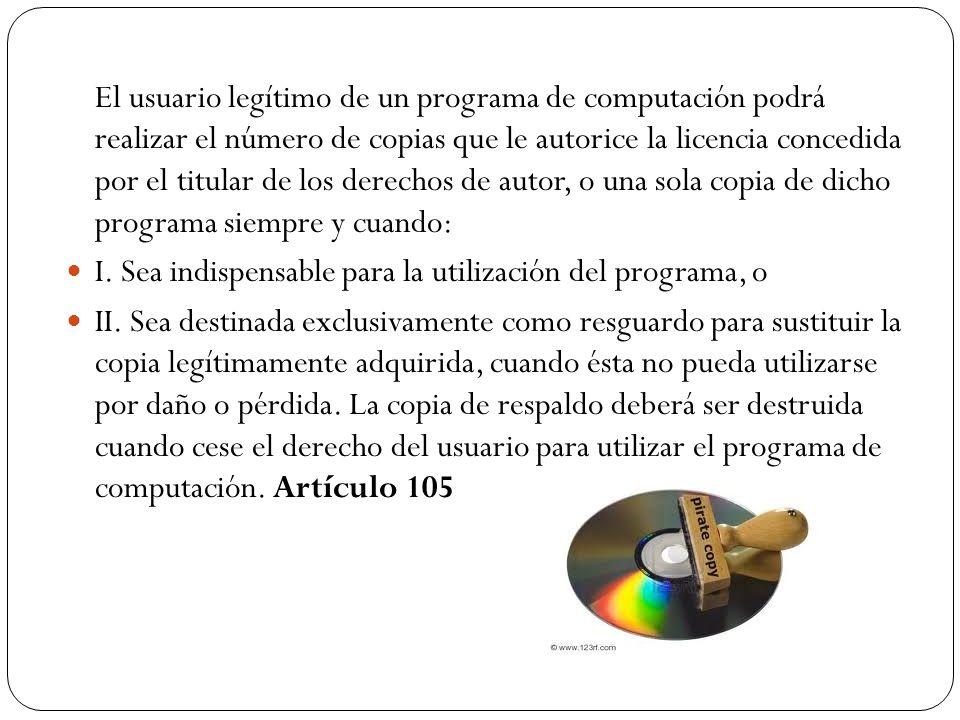 El usuario legítimo de un programa de computación podrá realizar el número de copias que le autorice la licencia concedida por el titular de los derechos de autor, o una sola copia de dicho programa siempre y cuando: