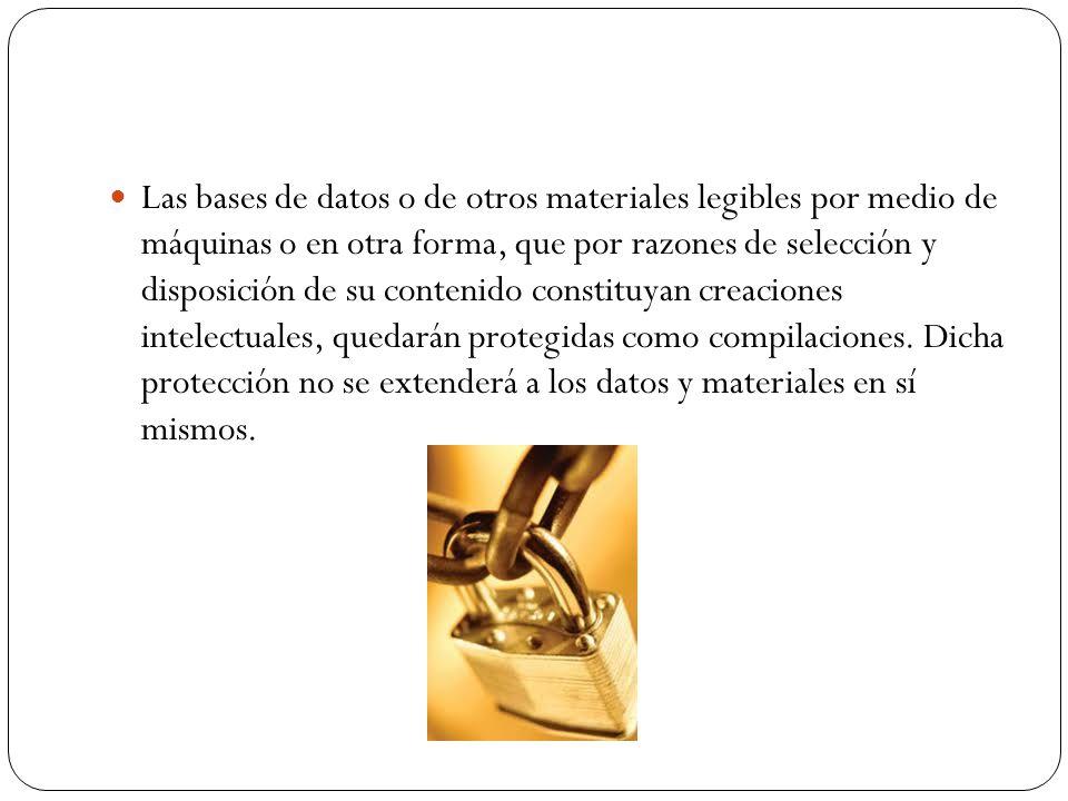 Las bases de datos o de otros materiales legibles por medio de máquinas o en otra forma, que por razones de selección y disposición de su contenido constituyan creaciones intelectuales, quedarán protegidas como compilaciones.