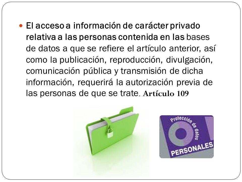 El acceso a información de carácter privado relativa a las personas contenida en las bases de datos a que se refiere el artículo anterior, así como la publicación, reproducción, divulgación, comunicación pública y transmisión de dicha información, requerirá la autorización previa de las personas de que se trate.