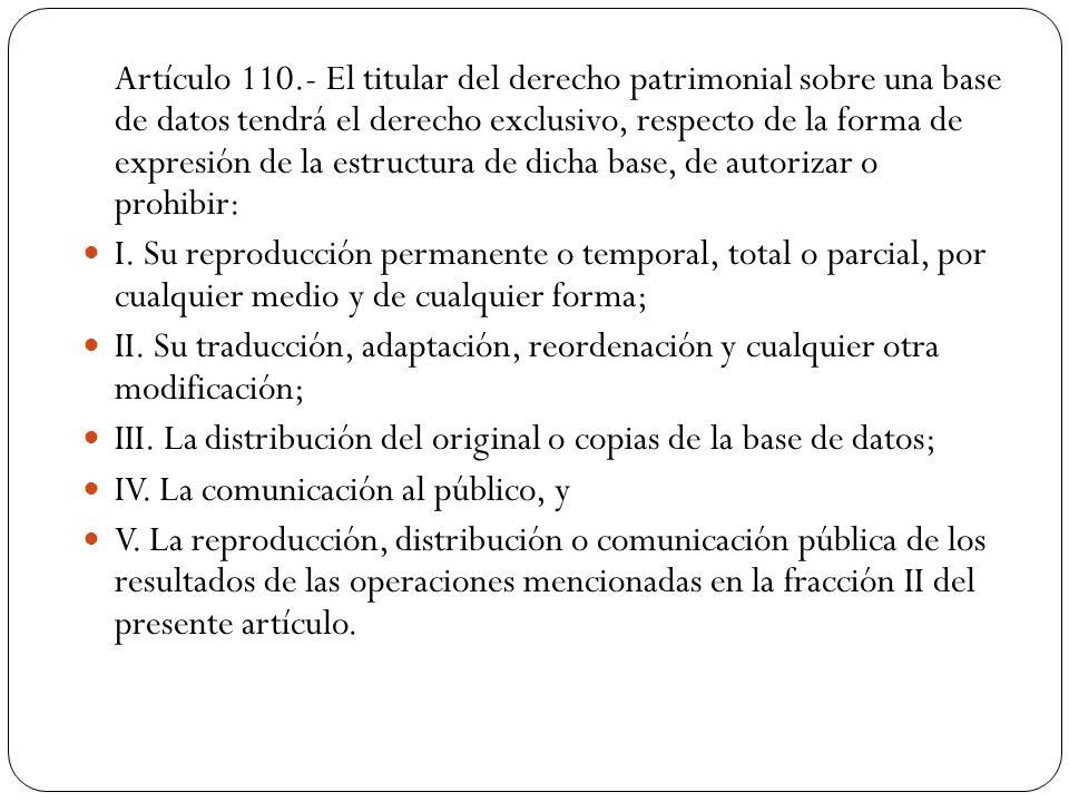 Artículo 110.- El titular del derecho patrimonial sobre una base de datos tendrá el derecho exclusivo, respecto de la forma de expresión de la estructura de dicha base, de autorizar o prohibir: