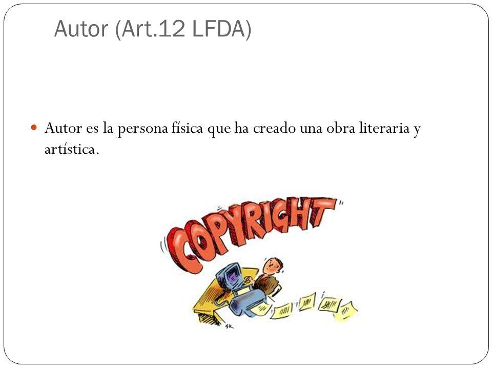Autor (Art.12 LFDA) Autor es la persona física que ha creado una obra literaria y artística.