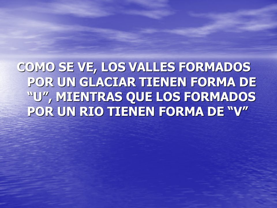 COMO SE VE, LOS VALLES FORMADOS POR UN GLACIAR TIENEN FORMA DE U , MIENTRAS QUE LOS FORMADOS POR UN RIO TIENEN FORMA DE V