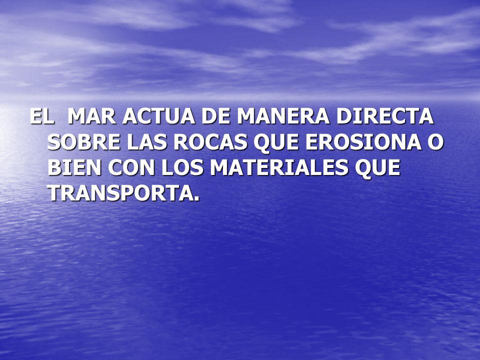 EL MAR ACTUA DE MANERA DIRECTA SOBRE LAS ROCAS QUE EROSIONA O BIEN CON LOS MATERIALES QUE TRANSPORTA.