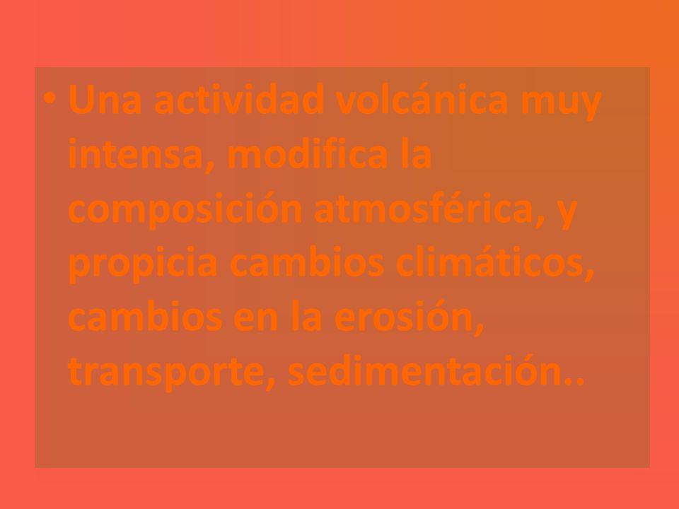 Una actividad volcánica muy intensa, modifica la composición atmosférica, y propicia cambios climáticos, cambios en la erosión, transporte, sedimentación..