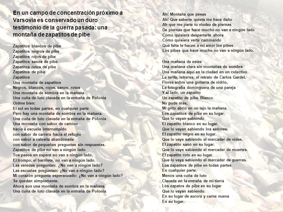 En un campo de concentración próximo a Varsovia es conservado un duro testimonio de la guerra pasada: una montaña de zapatitos de pibe Zapatitos blancos de pibe Zapatitos negros de pibe Zapatitos rojos de pibe Zapatitos sanos de pibe Zapatitos rotos de pibe Zapatitos de pibe Zapatitos Una montaña de zapatitos Negros, blancos, rojos, sanos, rotos Una montaña de sombra en la mañana Una cuña de luto clavada en la entraña de Polonia Oídme bien: El sol en todas partes, en cualquier parte Pero hay una montaña de sombra en la mañana. Una cuña de luto clavada en la entraña de Polonia Una montaña con sabor de camino hacia a escuela interrumpido con sabor de carrera hacia el refugio con sabor a calesita abandonada con sabor de pequeñas preguntas sin respuestas. Zapatitos de pibe no van a ningún lado Tus pasos en espera no van a ningún lado. El trompo, el barrilete, no van a ningún lado. Las veredas preguntan: ¿No van a ningún lado Las escuelas preguntan: ¿No van a ningún lado Mi corazón pregunta esperanzado: ¿No van a ningún lado Se quedan simplemente. Ahora son una montaña de sombra en la mañana. Una cuña de luto clavada en la entraña de Polonia