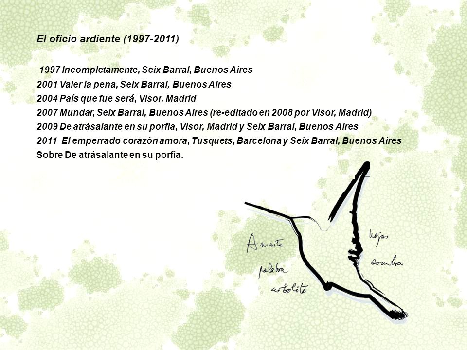 El oficio ardiente (1997-2011) 1997 Incompletamente, Seix Barral, Buenos Aires. 2001 Valer la pena, Seix Barral, Buenos Aires.