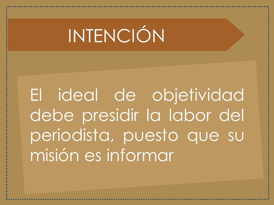 INTENCIÓN El ideal de objetividad debe presidir la labor del periodista, puesto que su misión es informar.