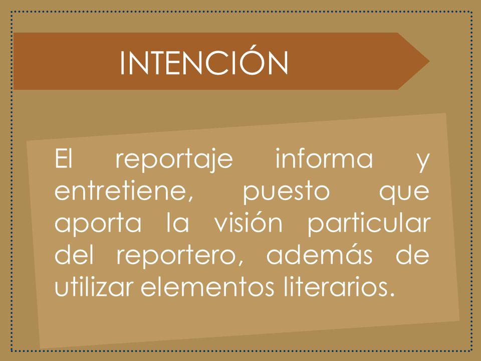 INTENCIÓN El reportaje informa y entretiene, puesto que aporta la visión particular del reportero, además de utilizar elementos literarios.