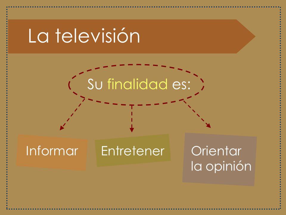 La televisión Su finalidad es: Informar Entretener Orientar la opinión