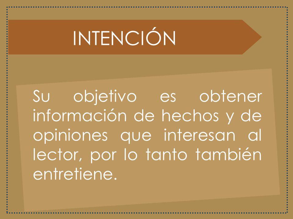INTENCIÓN Su objetivo es obtener información de hechos y de opiniones que interesan al lector, por lo tanto también entretiene.