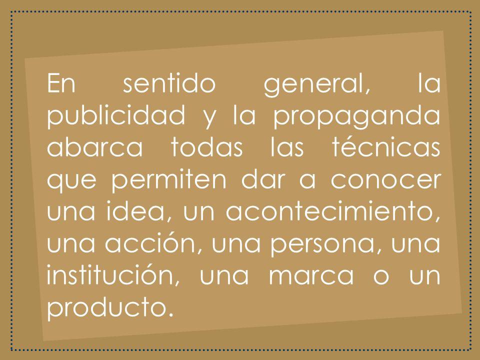 En sentido general, la publicidad y la propaganda abarca todas las técnicas que permiten dar a conocer una idea, un acontecimiento, una acción, una persona, una institución, una marca o un producto.