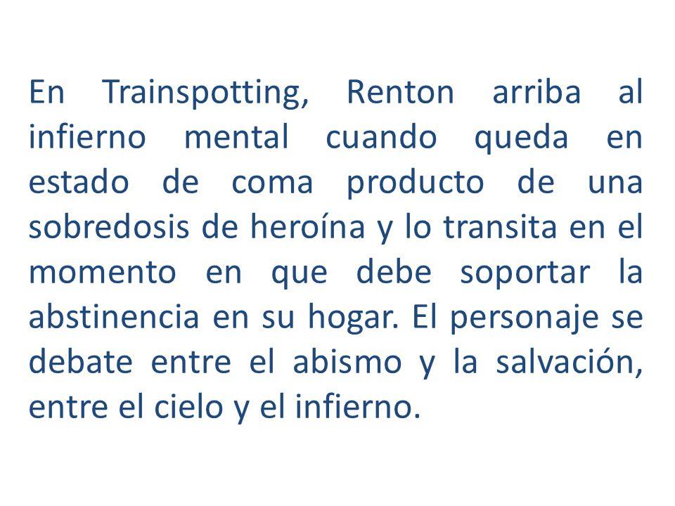 En Trainspotting, Renton arriba al infierno mental cuando queda en estado de coma producto de una sobredosis de heroína y lo transita en el momento en que debe soportar la abstinencia en su hogar.