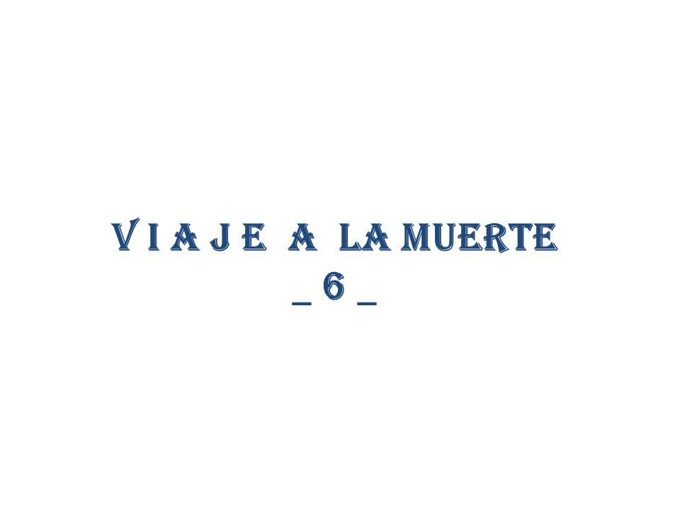 V i a j e a la muerte _ 6 _