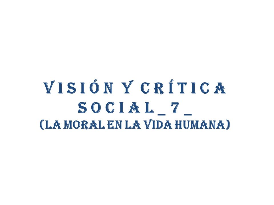 V i s i ó n y C r í t i c a S o c i a l _ 7 _ (la moral en la vida humana)